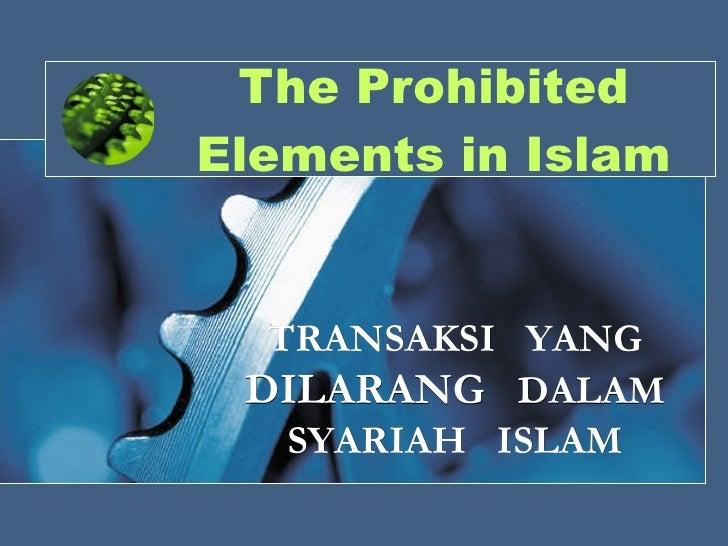 The Prohibited Elements in Islam TRANSAKSI  YANG  DILARANG  DALAM SYARIAH  ISLAM