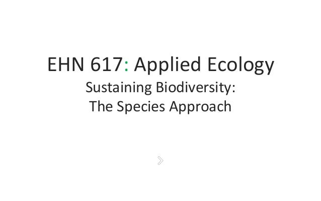 EHN 617: Applied Ecology Sustaining Biodiversity: The Species Approach
