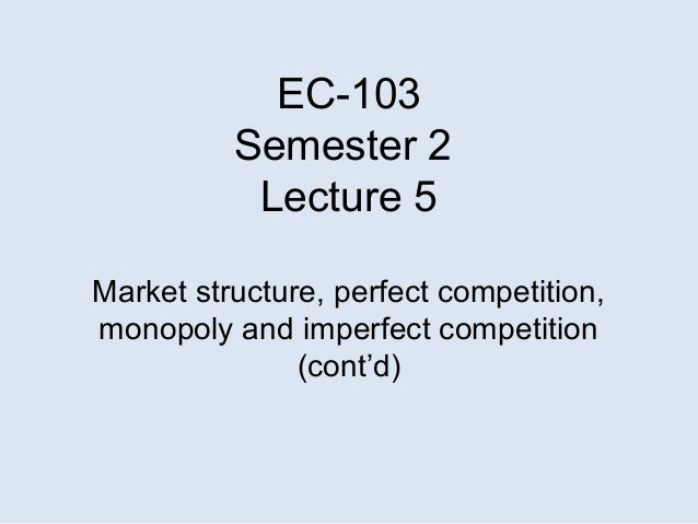 EC-103Semester 2Lecture 5Market structure, perfect competition,monopoly and imperfect competition(cont'd)