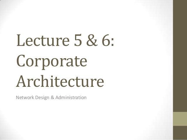 Lecture 5 & 6:CorporateArchitectureNetwork Design & Administration
