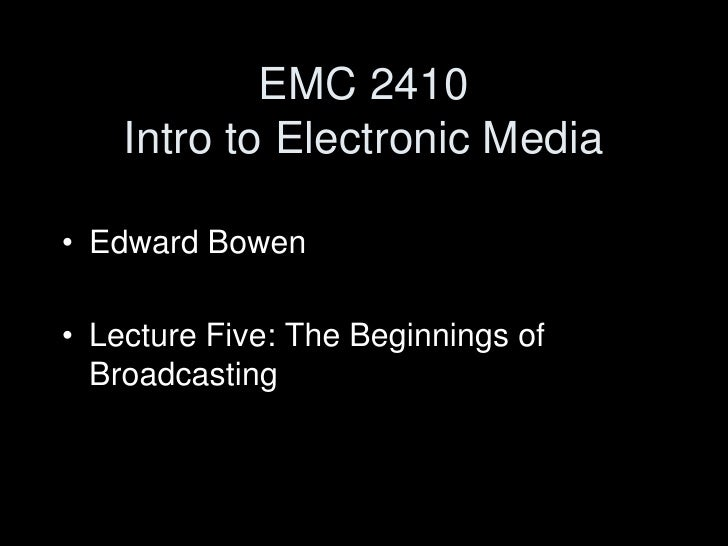 EMC 2410Intro to Electronic Media<br />Edward Bowen<br />Lecture Five: The Beginnings of Broadcasting<br />