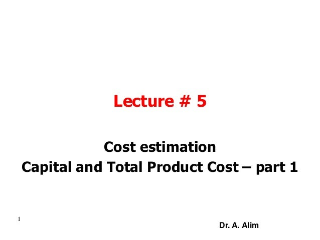 Lecture # 5 Cost estimation Capital and Total Product Cost – part 1 1 Dr. A. Alim