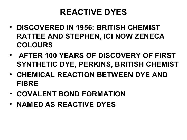 REACTIVE DYES <ul><li>DISCOVERED IN 1956: BRITISH CHEMIST RATTEE AND STEPHEN, ICI NOW ZENECA COLOURS </li></ul><ul><li>AFT...
