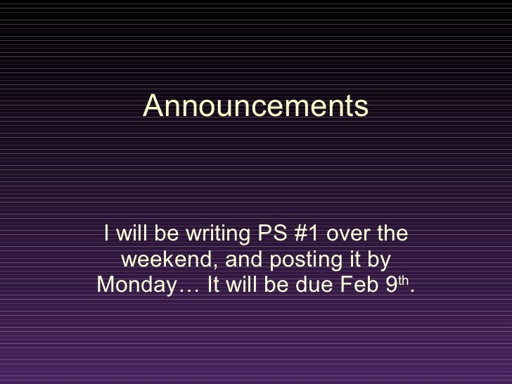 Announcements I will be writing PS #1 over the weekend, and posting it by Monday… It will be due Feb 9 th .