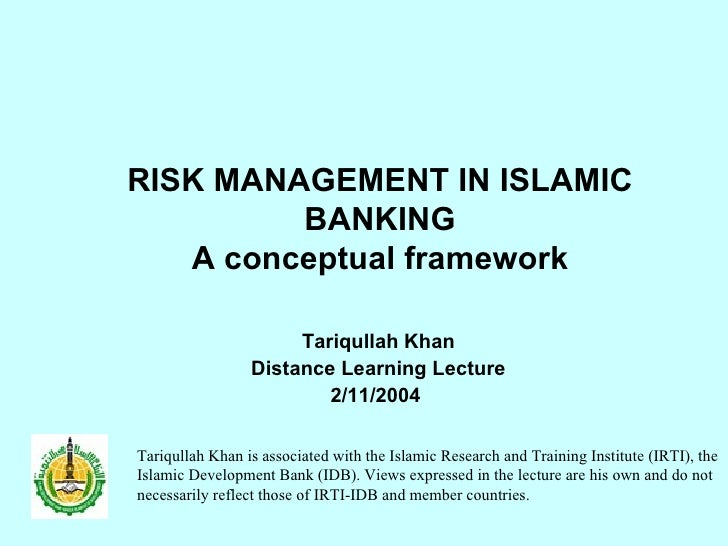 RISK MANAGEMENT IN ISLAMIC BANKING A conceptual framework Tariqullah Khan Distance Learning Lecture 2/11/2004  Tariqullah ...