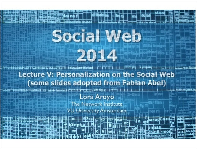 Social Web 2014 Lecture V: Personalization on the Social Web (some slides adopted from Fabian Abel) Lora Aroyo The Network...