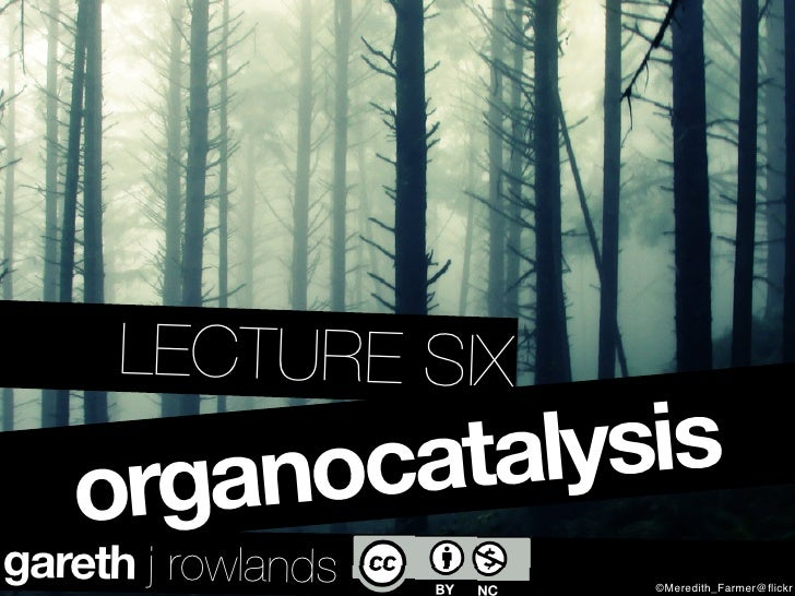 LECTURE SIX     organocatalysis gareth j rowlands   ©Meredith_Farmer@flickr