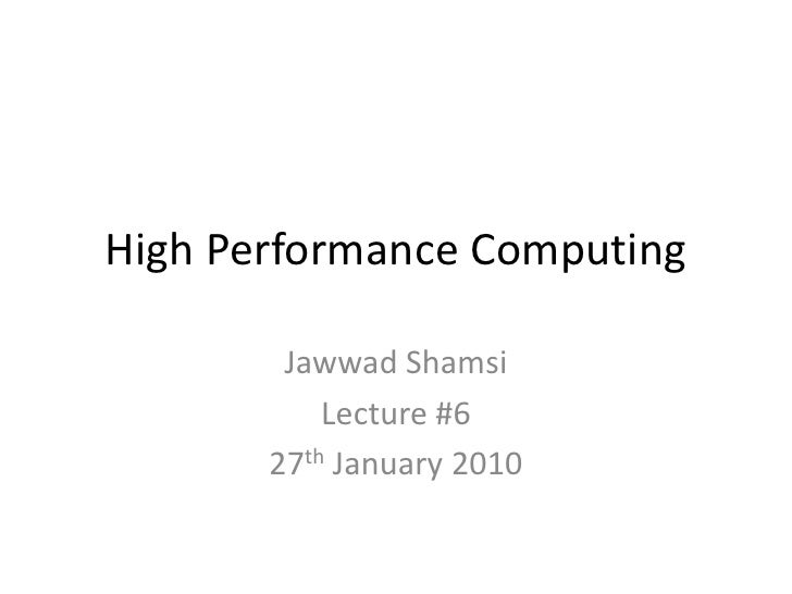 High Performance Computing<br />JawwadShamsi<br />Lecture #6<br />27th January 2010<br />