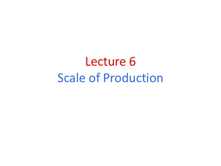 Lecture 6Scale of Production