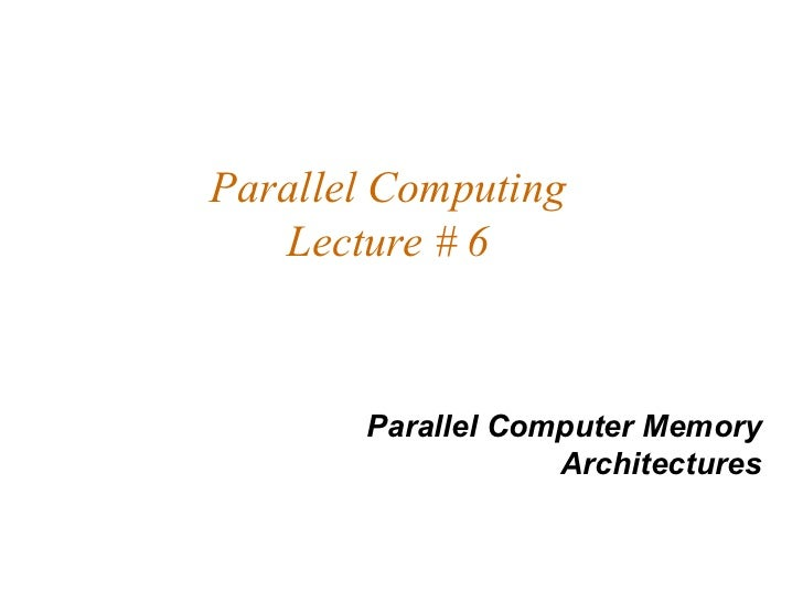 Parallel Computing   Lecture # 6       Parallel Computer Memory                   Architectures
