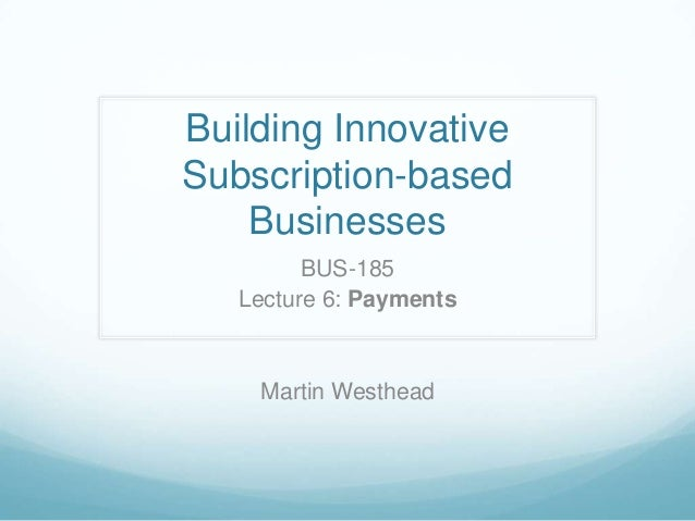 Building InnovativeSubscription-basedBusinessesBUS-185Lecture 6: PaymentsMartin Westhead