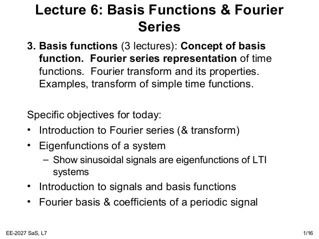 EE-2027 SaS, L7 1/16 Lecture 6: Basis Functions & Fourier Series 3. Basis functions (3 lectures): Concept of basis functio...
