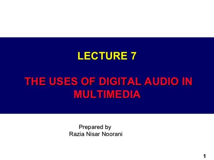 LECTURE 7THE USES OF DIGITAL AUDIO IN       MULTIMEDIA          Prepared by       Razia Nisar Noorani                     ...