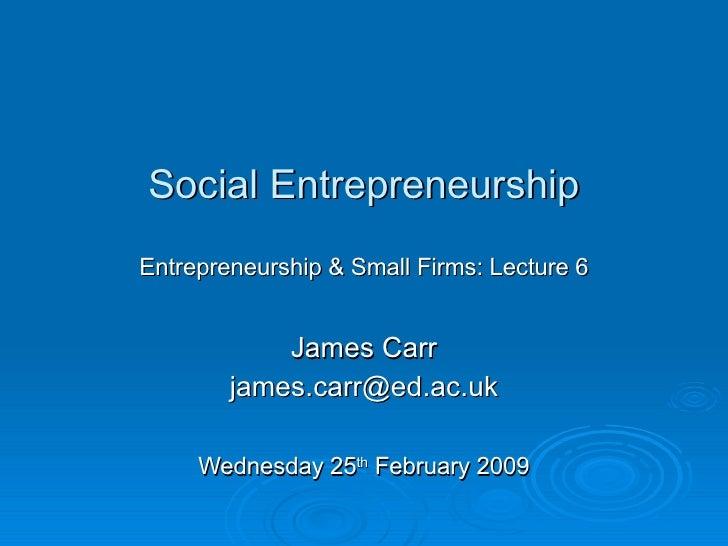 Social Entrepreneurship Entrepreneurship & Small Firms: Lecture 6 James Carr [email_address] Wednesday 25 th  February 2009