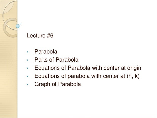 Lecture #6 • Parabola • Parts of Parabola • Equations of Parabola with center at origin • Equations of parabola with cente...