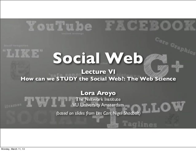Social Web                                        Lecture VI                How can we STUDY the Social Web?: The Web Scie...