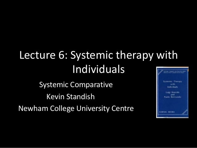 Lecture 6: Systemic therapy with Individuals Systemic Comparative Kevin Standish Newham College University Centre