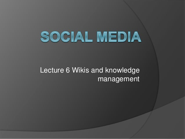 Lecture 6 Wikis and knowledge management