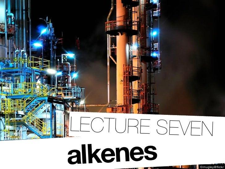 LECTURE SEVEN alkenes    ©mugley@flickr