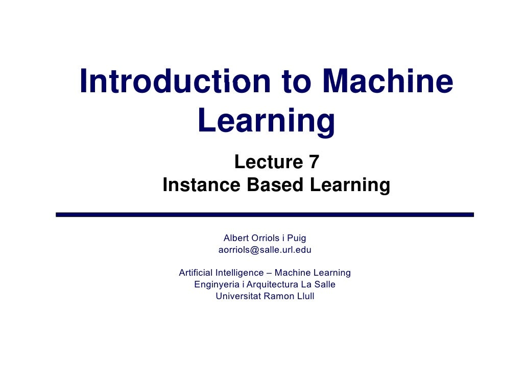 Introduction to Machine        Learning             Lecture 7      Instance Based Learning                  Albert Orriols...