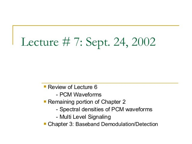 Lecture # 7: Sept. 24, 2002     Review of Lecture 6        - PCM Waveforms     Remaining portion of Chapter 2        - S...