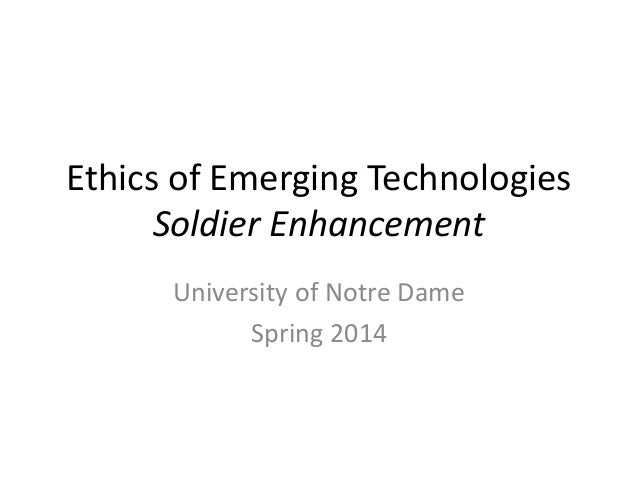 Ethics of Emerging Technologies Soldier Enhancement University of Notre Dame Spring 2014