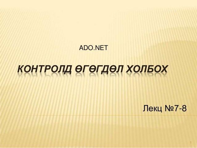 ADO.NET  КОНТРОЛД ӨГӨГДӨЛ ХОЛБОХ  Лекц №7-8  1
