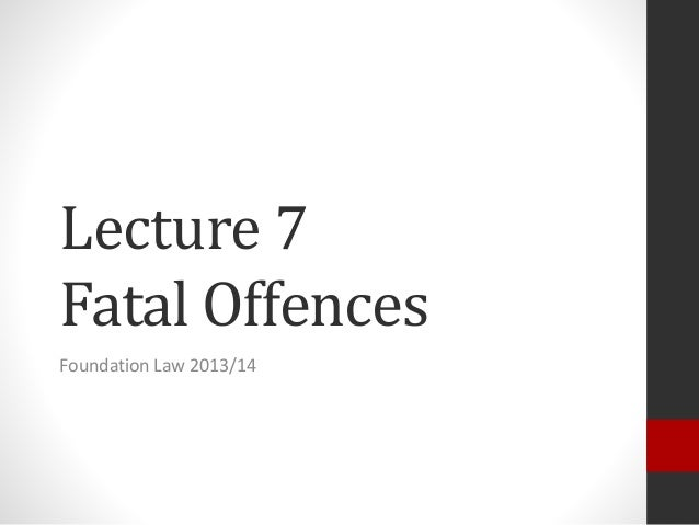 Lecture 7 Fatal Offences Foundation Law 2013/14