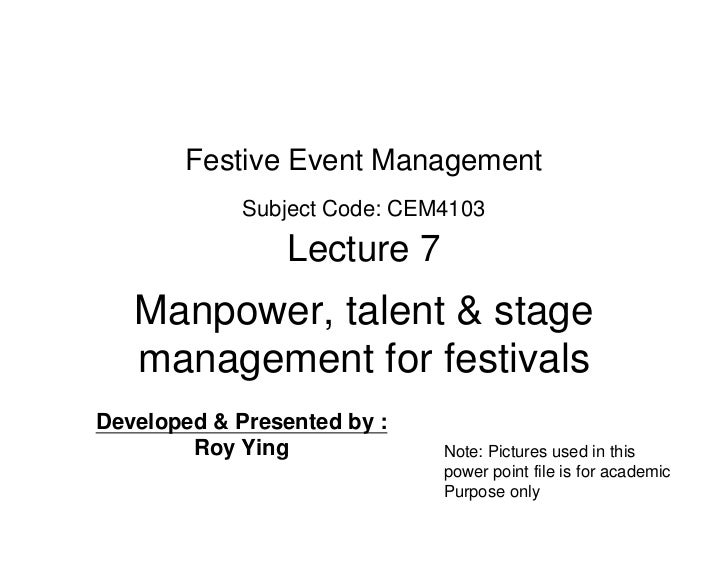 Festive Event Management             Subject Code: CEM4103                 Lecture 7   Manpower, talent & stage   manageme...