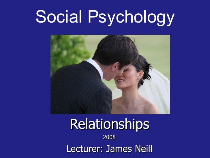 Social Psychology <ul><ul><li>Relationships </li></ul></ul><ul><ul><li>2008 </li></ul></ul><ul><ul><li>Lecturer: James Nei...