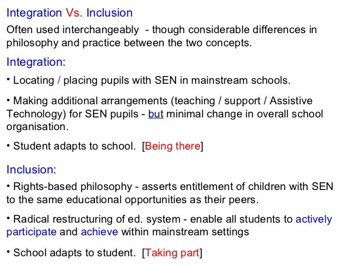differences between integration inclusion and mainstreaming in education Inclusive education means letting a disabled student learn in the same classroom with peers without assessment of the academic benefits to the student mainstreaming means letting a disabled student learn in the same classroom with peers because that is beneficial to the student.