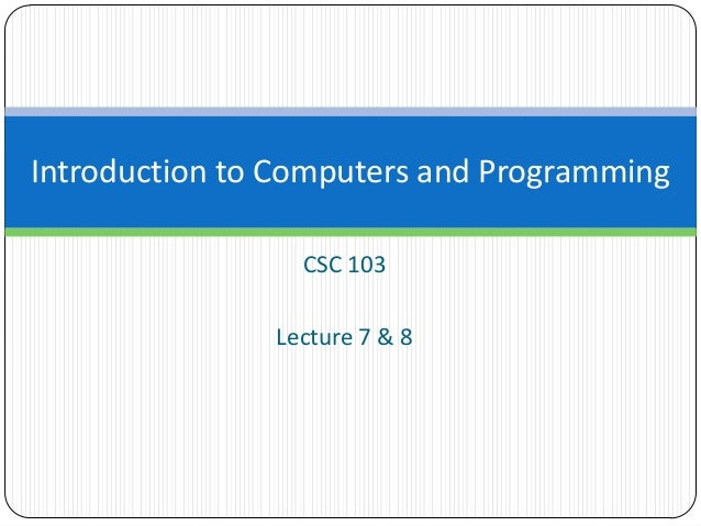 CSC 103 Lecture 7 & 8 Introduction to Computers and Programming