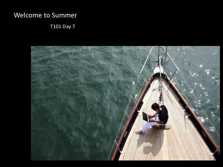 Welcome to Summer<br />T101 Day 7<br />