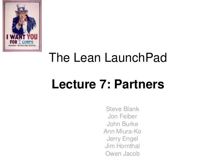 The Lean LaunchPadLecture 7: Partners         Steve Blank         Jon Feiber         John Burke        Ann Miura-Ko       ...