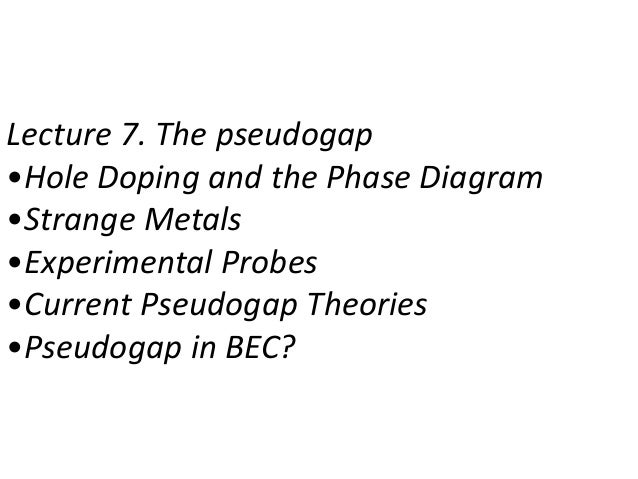 Lecture 7. The pseudogap •Hole Doping and the Phase Diagram •Strange Metals •Experimental Probes •Current Pseudogap Theori...