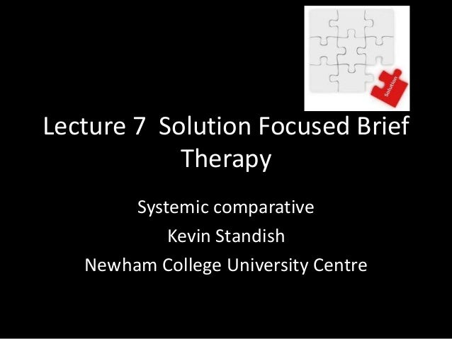 Lecture 7 Solution Focused Brief Therapy Systemic comparative Kevin Standish Newham College University Centre