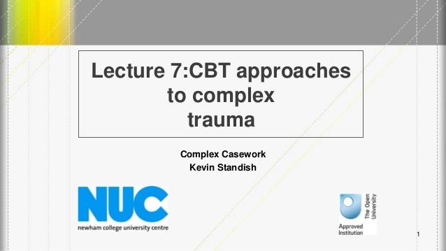 Lecture 7:CBT approaches to complex trauma Complex Casework Kevin Standish 1