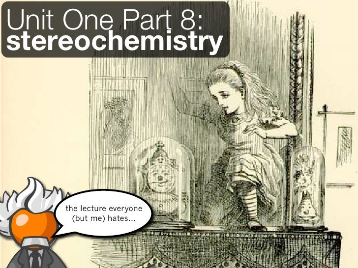 Unit One Part 8:stereochemistry    the lecture everyone      (but me) hates...