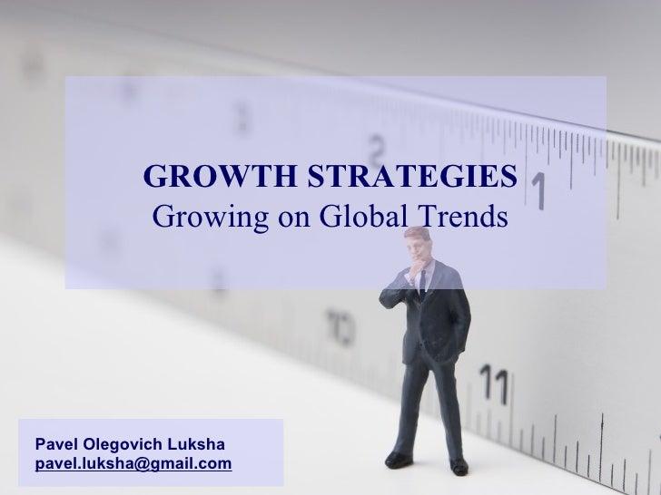 GROWTH STRATEGIES Growing on Global Trends Pavel Olegovich Luksha [email_address]