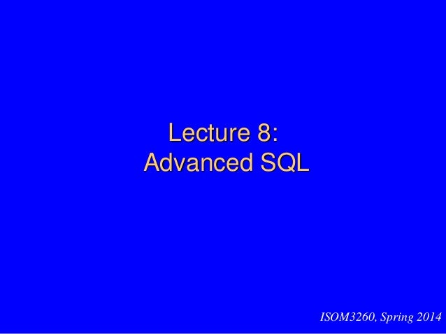 Lecture 8: Advanced SQL ISOM3260, Spring 2014