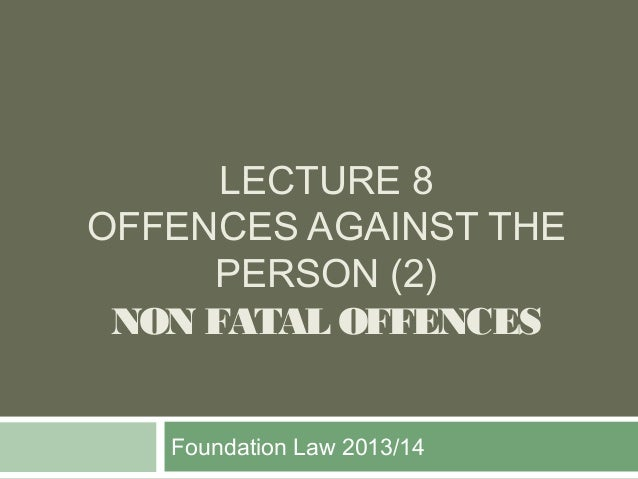 LECTURE 8 OFFENCES AGAINST THE PERSON (2) NON FATAL OFFENCES Foundation Law 2013/14
