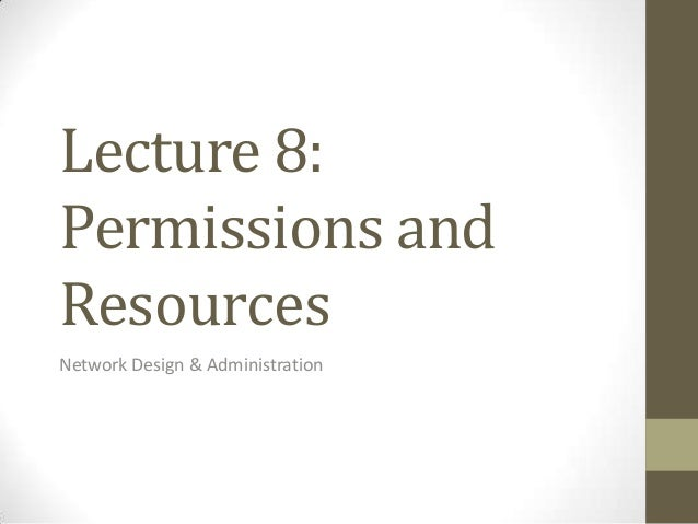 Lecture 8:Permissions andResourcesNetwork Design & Administration