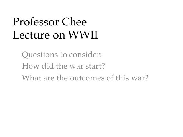 Professor Chee  Lecture on WWII  1. War starts in Asia in 1931  2. Race plays a major part in this war with  devastating c...