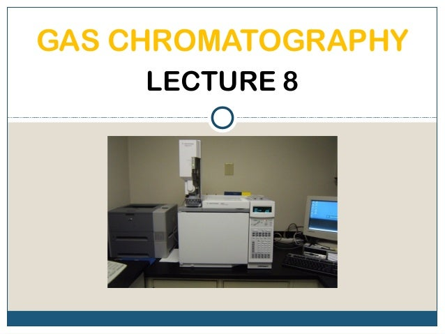 GAS CHROMATOGRAPHY     LECTURE 8