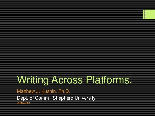 Writing Across Platforms.Matthew J. Kushin, Ph.D.Dept. of Comm | Shepherd University@mjkushin