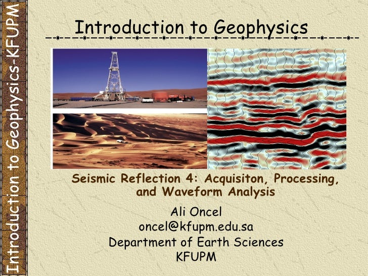 Introduction to Geophysics Ali Oncel [email_address] Department of Earth Sciences KFUPM Seismic Reflection 4: Acquisiton, ...