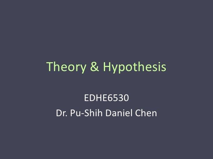 Theory & Hypothesis        EDHE6530 Dr. Pu-Shih Daniel Chen