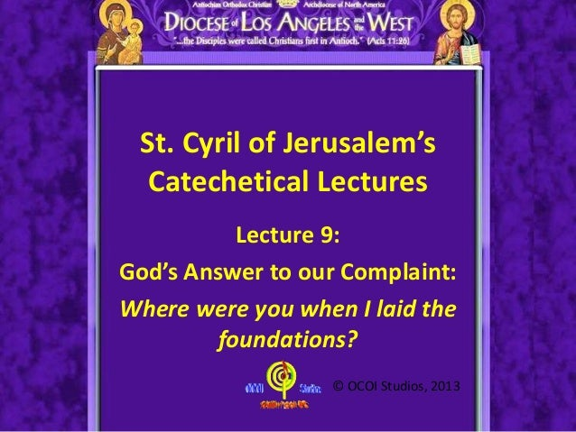 St. Cyril of Jerusalem's Catechetical Lectures Lecture 9: God's Answer to our Complaint: Where were you when I laid the fo...