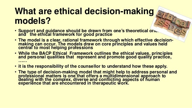 what are the three ethical decision criteria? explain. One approach to ethical decision making is to consider the effect of your decision on yourself as the decision maker, anyone else potentially involved, and the bigger picture - the impact of your actions on your institution, your profession, and the world.