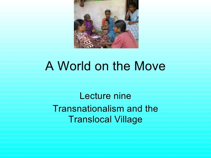 A World on the Move Lecture nine Transnationalism and the Translocal Village